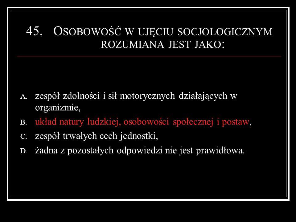 45.O SOBOWOŚĆ W UJĘCIU SOCJOLOGICZNYM ROZUMIANA JEST JAKO : A.