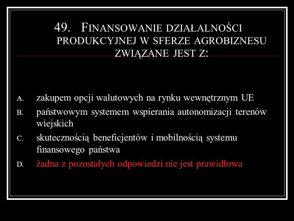 49.F INANSOWANIE DZIAŁALNOŚCI PRODUKCYJNEJ W SFERZE AGROBIZNESU ZWIĄZANE JEST Z : A.