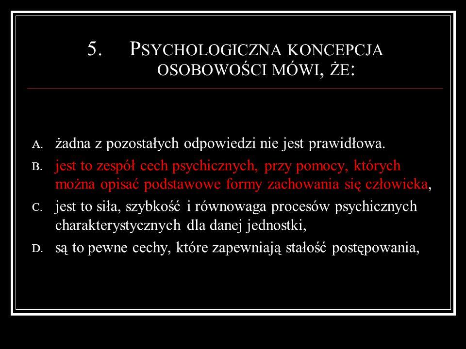 6.P EDAGOGICZNA KONCEPCJA OSOBOWOŚCI MÓWI, ŻE JEST TO WZGLĘDNIE STAŁA STRUKTURA CECH I WŁAŚCIWOŚCI PSYCHICZNYCH UKSZTAŁTOWANA NA : A.