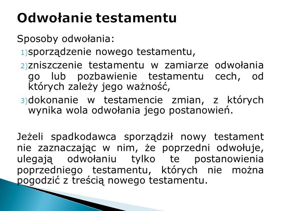 Sposoby odwołania: 1) sporządzenie nowego testamentu, 2) zniszczenie testamentu w zamiarze odwołania go lub pozbawienie testamentu cech, od których za