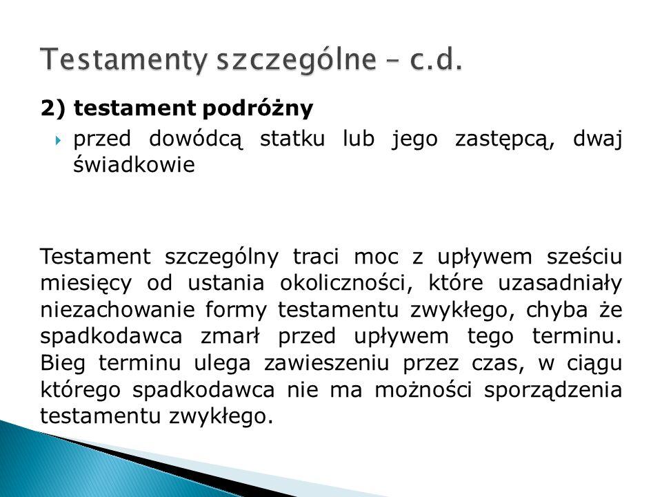 2) testament podróżny  przed dowódcą statku lub jego zastępcą, dwaj świadkowie Testament szczególny traci moc z upływem sześciu miesięcy od ustania o