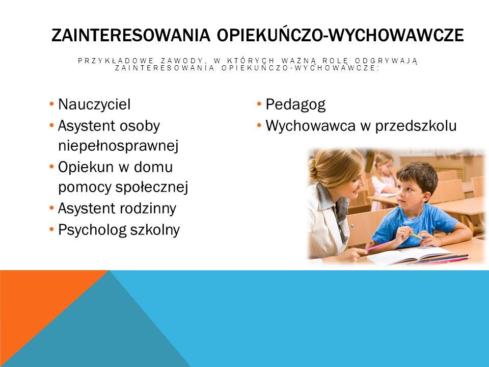 ZAINTERESOWANIA OPIEKUŃCZO-WYCHOWAWCZE PRZYKŁADOWE ZAWODY, W KTÓRYCH WAŻNĄ ROLĘ ODGRYWAJĄ ZAINTERESOWANIA OPIEKUŃCZO-WYCHOWAWCZE: Nauczyciel Asystent