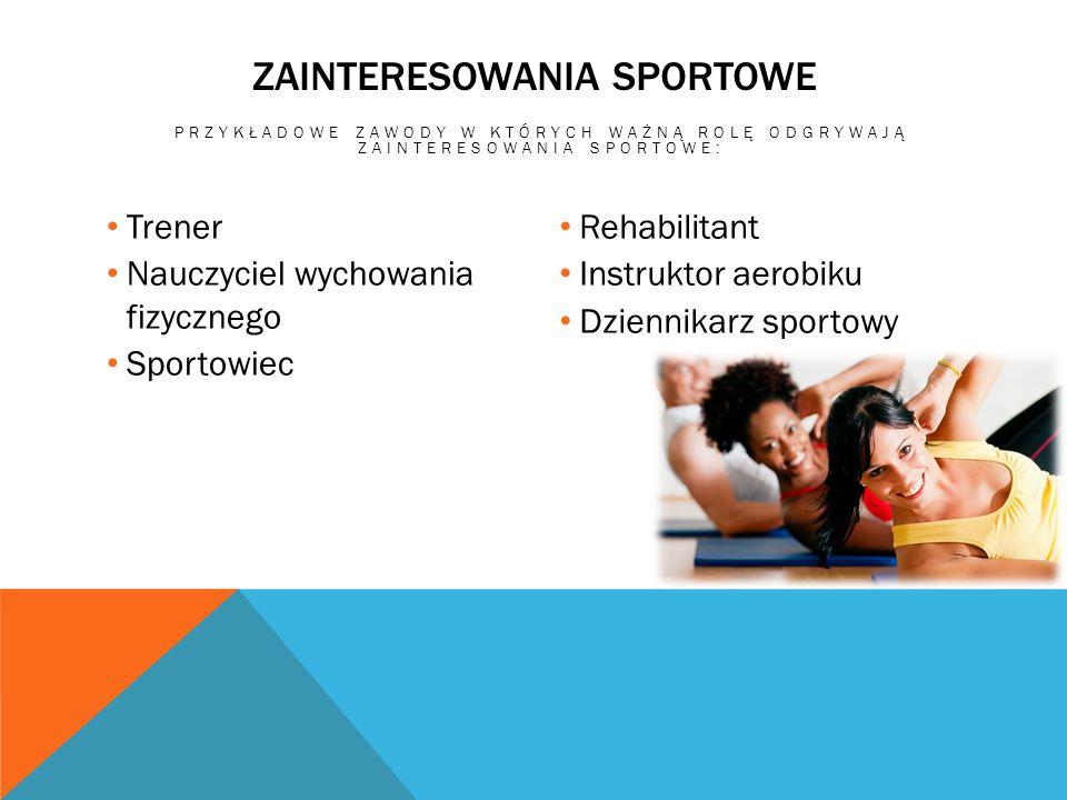 ZAINTERESOWANIA SPORTOWE PRZYKŁADOWE ZAWODY W KTÓRYCH WAŻNĄ ROLĘ ODGRYWAJĄ ZAINTERESOWANIA SPORTOWE: Trener Nauczyciel wychowania fizycznego Sportowie