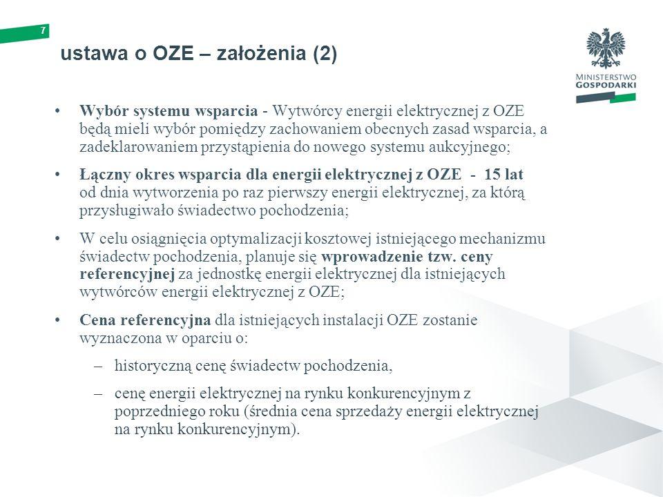 ustawa o OZE – założenia (2) Wybór systemu wsparcia - Wytwórcy energii elektrycznej z OZE będą mieli wybór pomiędzy zachowaniem obecnych zasad wsparcia, a zadeklarowaniem przystąpienia do nowego systemu aukcyjnego; Łączny okres wsparcia dla energii elektrycznej z OZE - 15 lat od dnia wytworzenia po raz pierwszy energii elektrycznej, za którą przysługiwało świadectwo pochodzenia; W celu osiągnięcia optymalizacji kosztowej istniejącego mechanizmu świadectw pochodzenia, planuje się wprowadzenie tzw.
