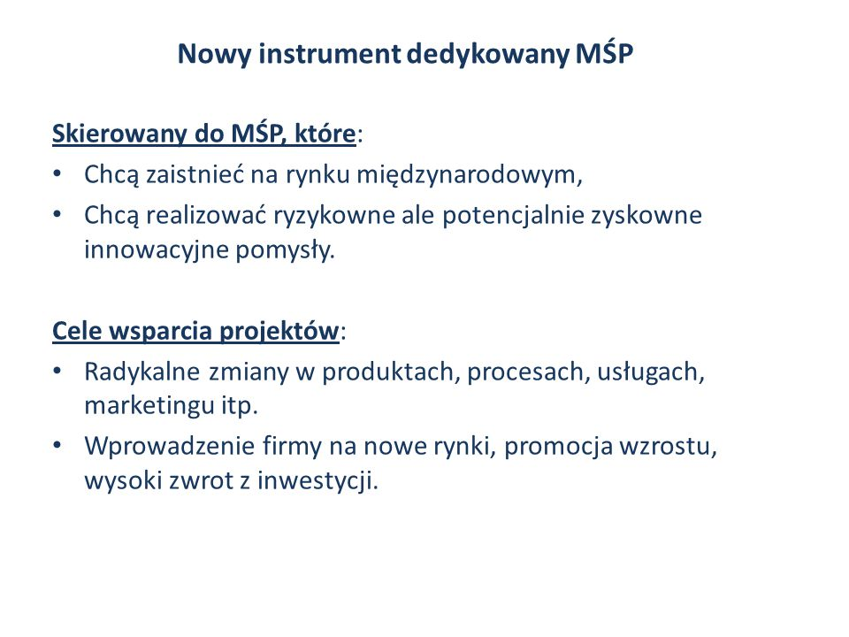 Nowy instrument dedykowany MŚP Skierowany do MŚP, które: Chcą zaistnieć na rynku międzynarodowym, Chcą realizować ryzykowne ale potencjalnie zyskowne innowacyjne pomysły.