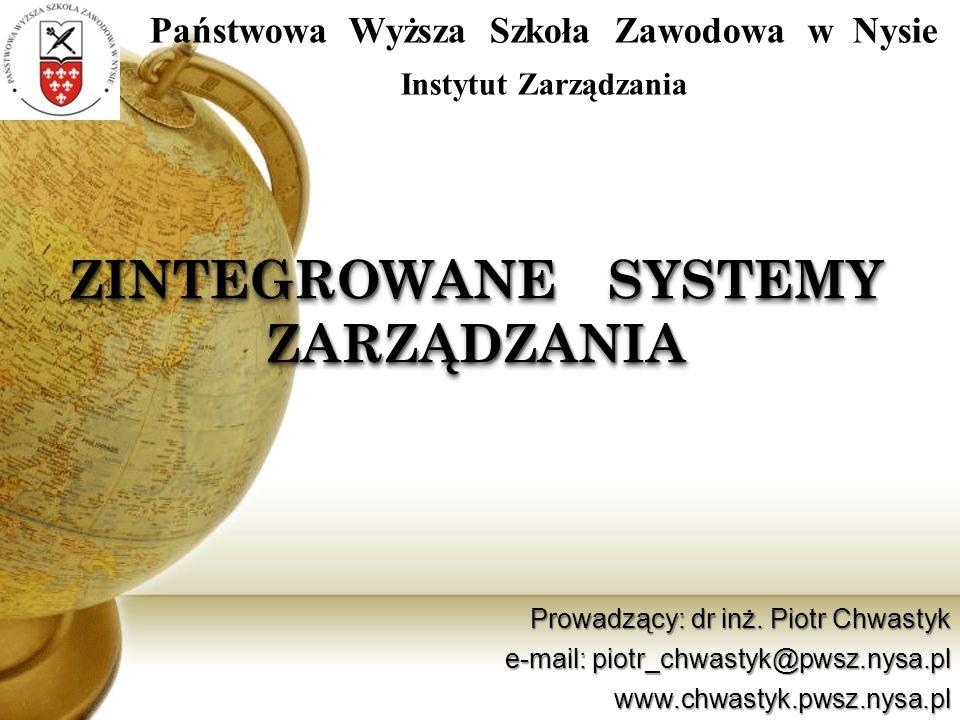 ZINTEGROWANE SYSTEMY ZARZĄDZANIA Prowadzący: dr inż. Piotr Chwastyk e-mail: piotr_chwastyk@pwsz.nysa.pl www.chwastyk.pwsz.nysa.pl Państwowa Wyższa Szk