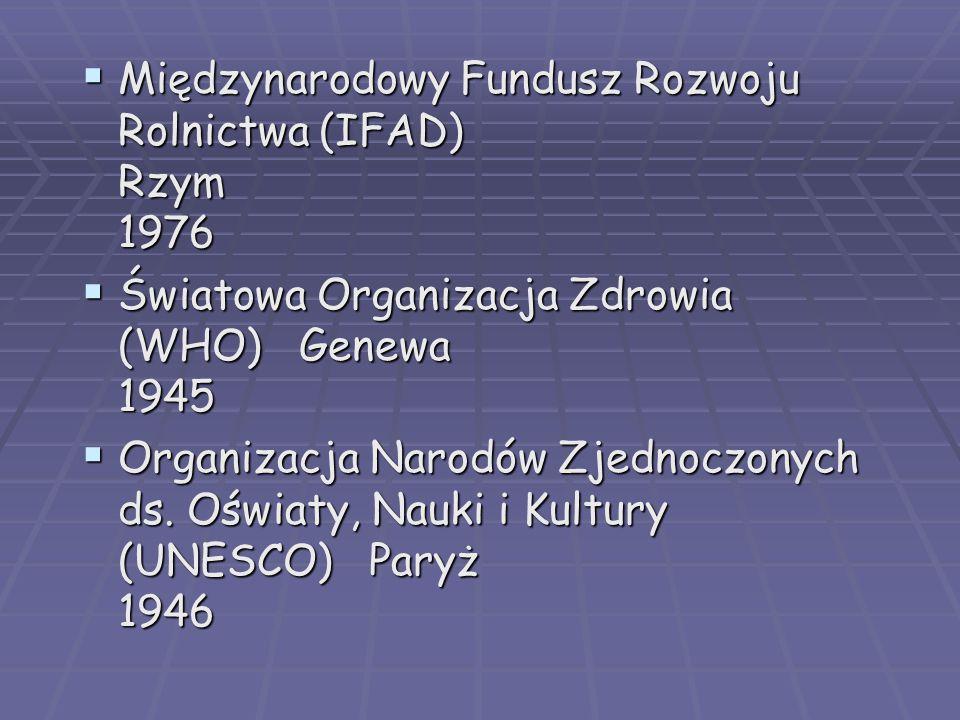  Międzynarodowy Fundusz Rozwoju Rolnictwa (IFAD) Rzym 1976  Światowa Organizacja Zdrowia (WHO) Genewa 1945  Organizacja Narodów Zjednoczonych ds.