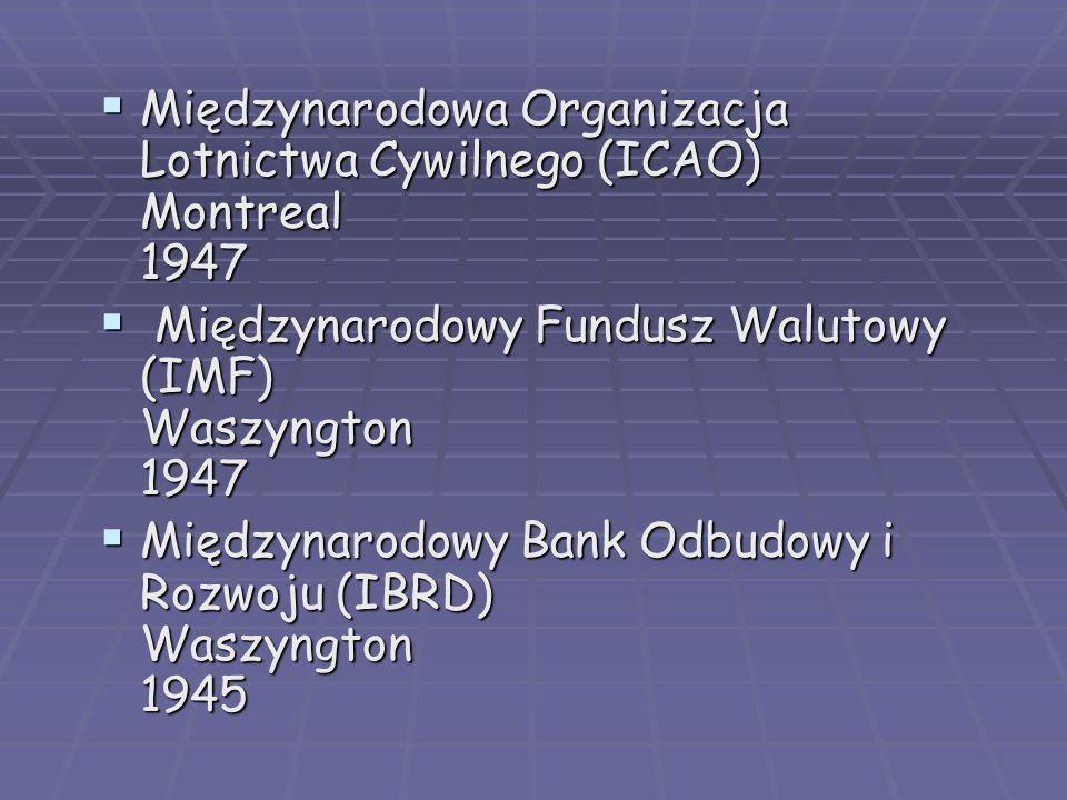  Międzynarodowa Organizacja Lotnictwa Cywilnego (ICAO) Montreal 1947  Międzynarodowy Fundusz Walutowy (IMF) Waszyngton 1947  Międzynarodowy Bank Odbudowy i Rozwoju (IBRD) Waszyngton 1945