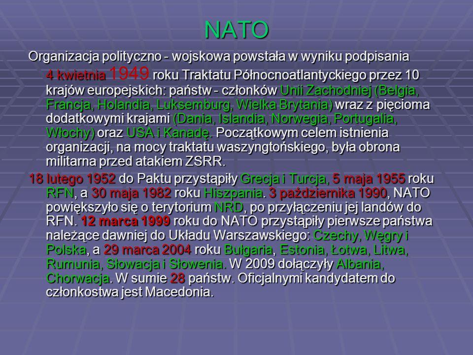 NATO Organizacja polityczno - wojskowa powstała w wyniku podpisania 4 kwietnia roku Traktatu Północnoatlantyckiego przez 10 krajów europejskich: państw - członków Unii Zachodniej (Belgia, Francja, Holandia, Luksemburg, Wielka Brytania) wraz z pięcioma dodatkowymi krajami (Dania, Islandia, Norwegia, Portugalia, Włochy) oraz USA i Kanadę.
