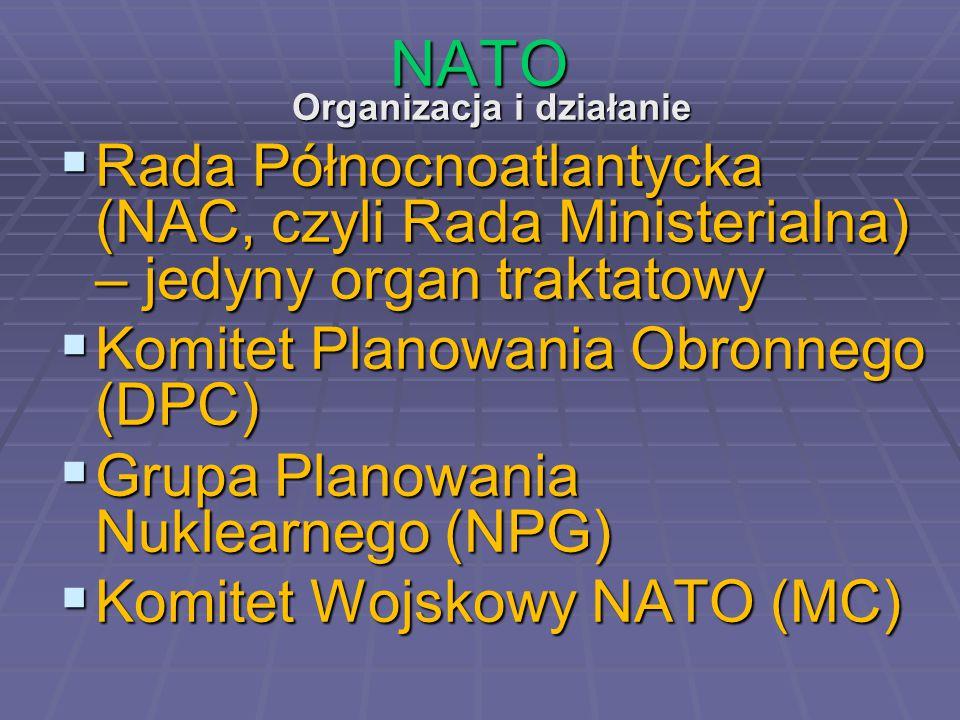 NATO Organizacja i działanie  Rada Północnoatlantycka (NAC, czyli Rada Ministerialna) – jedyny organ traktatowy  Komitet Planowania Obronnego (DPC)  Grupa Planowania Nuklearnego (NPG)  Komitet Wojskowy NATO (MC)