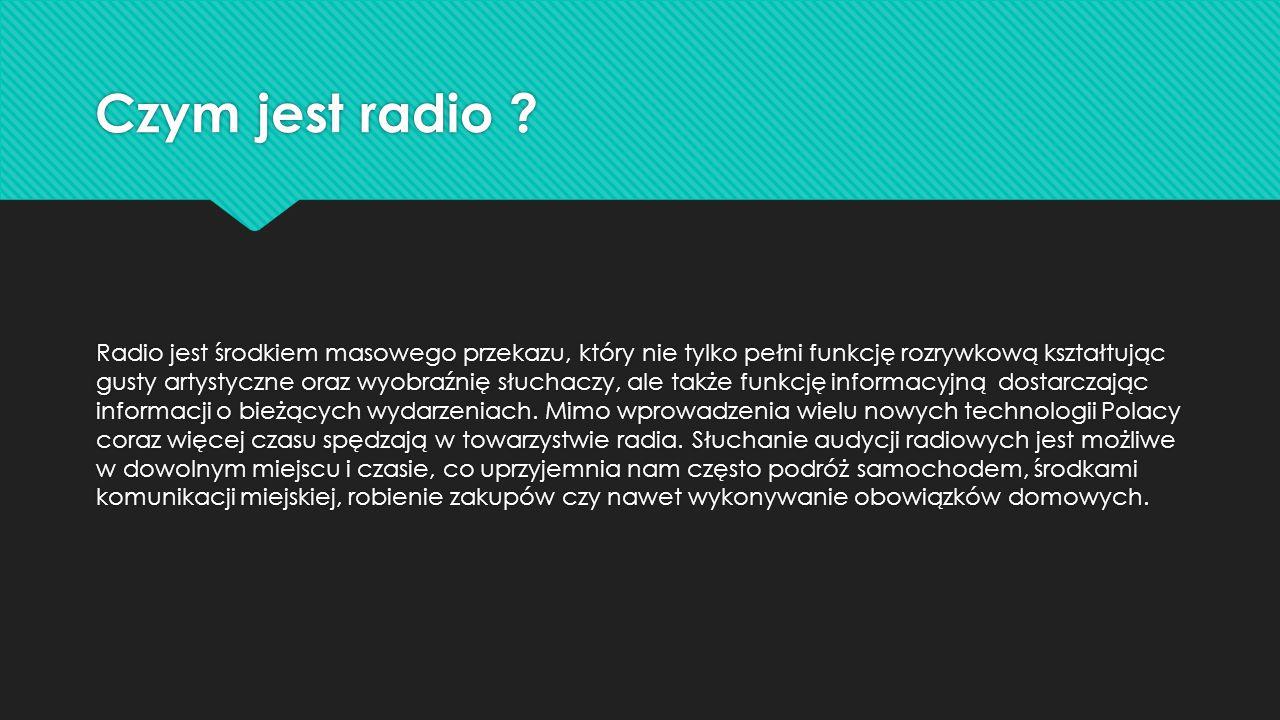Czym jest radio ? Radio jest środkiem masowego przekazu, który nie tylko pełni funkcję rozrywkową kształtując gusty artystyczne oraz wyobraźnię słucha