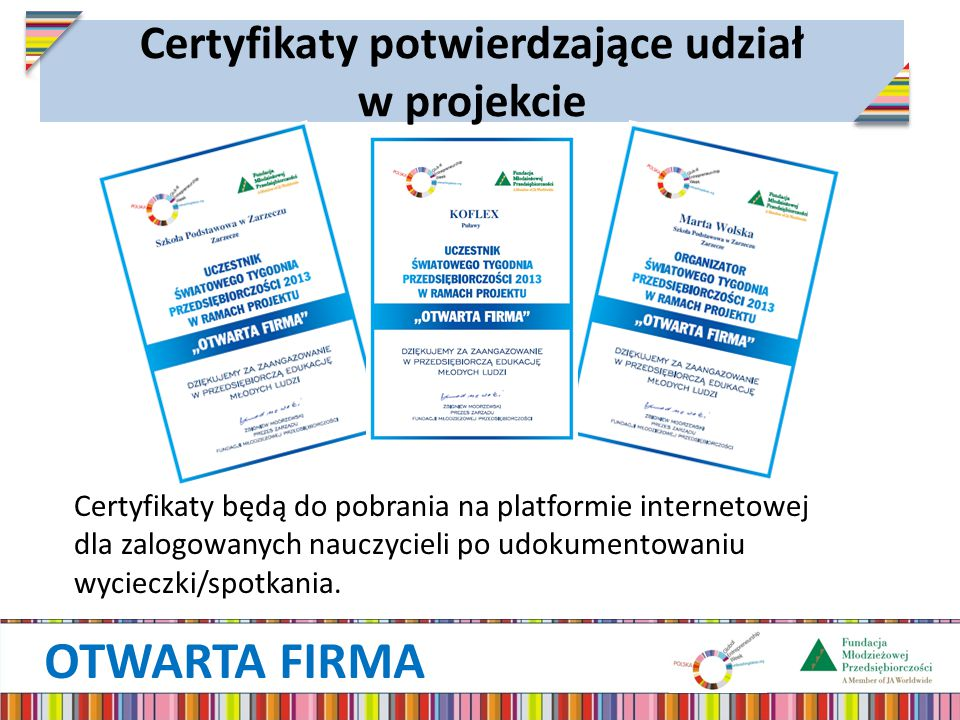 OTWARTA FIRMA Certyfikaty potwierdzające udział w projekcie Certyfikaty będą do pobrania na platformie internetowej dla zalogowanych nauczycieli po udokumentowaniu wycieczki/spotkania.