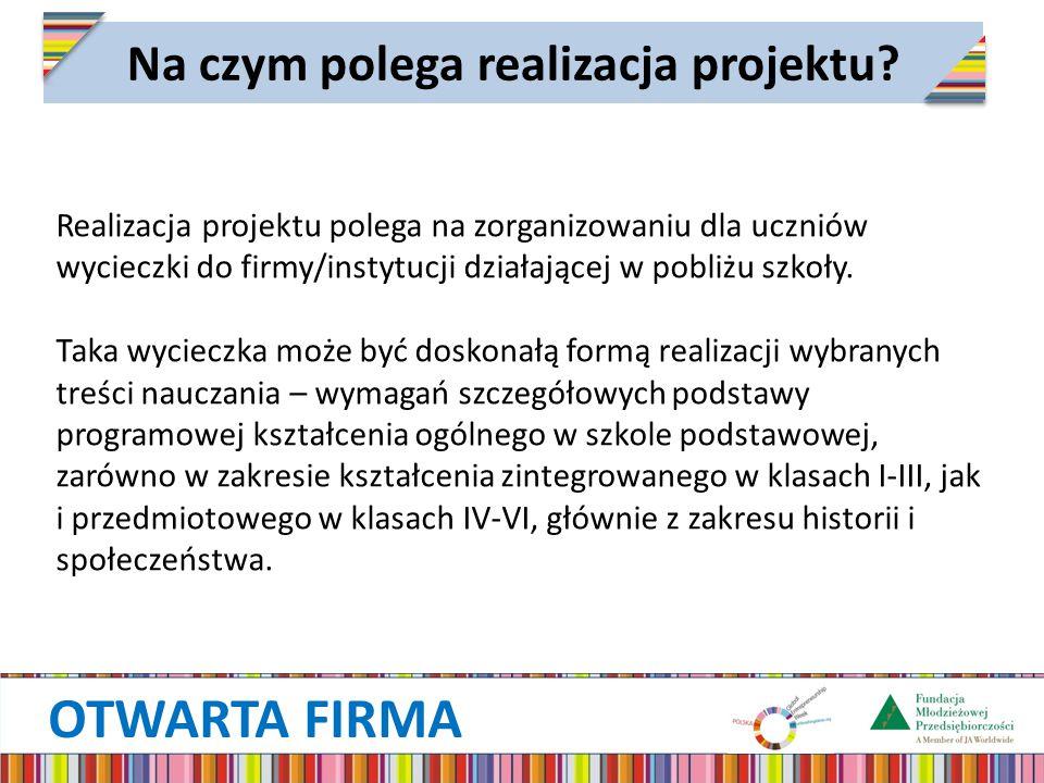 OTWARTA FIRMA Na czym polega realizacja projektu? Realizacja projektu polega na zorganizowaniu dla uczniów wycieczki do firmy/instytucji działającej w