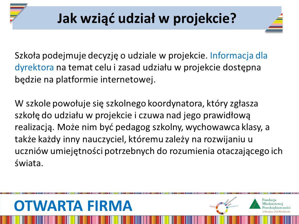 OTWARTA FIRMA Jak wziąć udział w projekcie? Szkoła podejmuje decyzję o udziale w projekcie. Informacja dla dyrektora na temat celu i zasad udziału w p