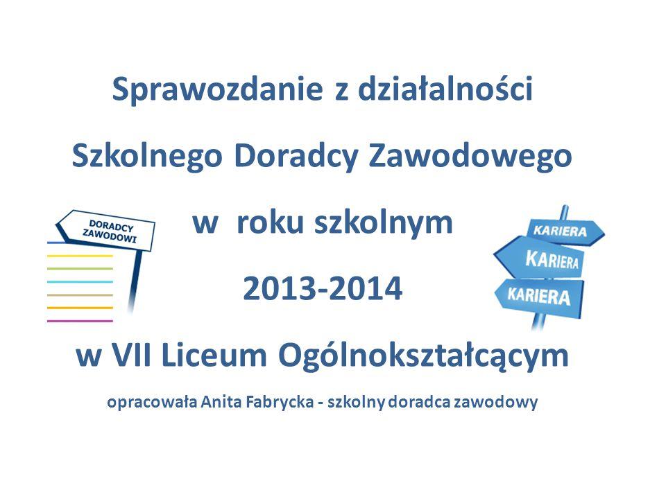 Sprawozdanie z działalności Szkolnego Doradcy Zawodowego w roku szkolnym 2013-2014 w VII Liceum Ogólnokształcącym opracowała Anita Fabrycka - szkolny