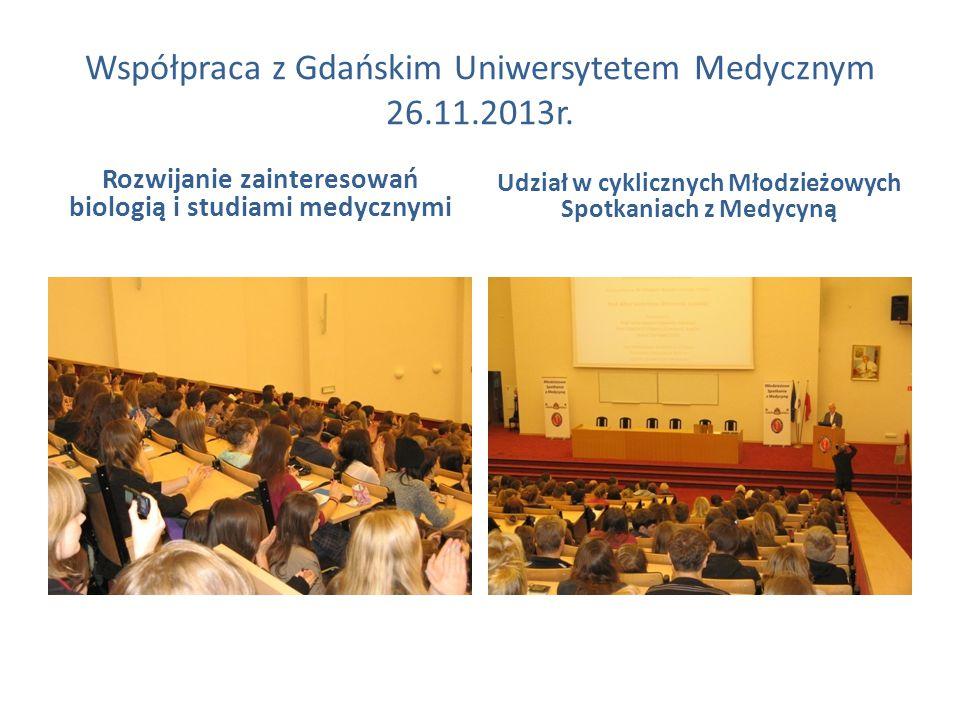 Współpraca z Gdańskim Uniwersytetem Medycznym 26.11.2013r. Rozwijanie zainteresowań biologią i studiami medycznymi Udział w cyklicznych Młodzieżowych