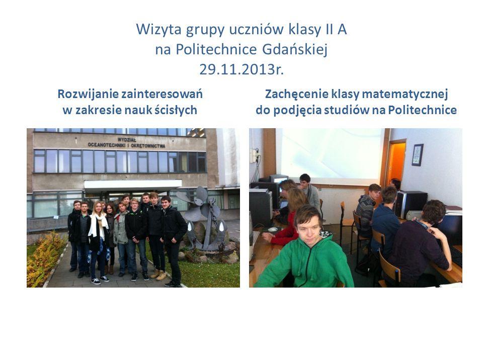 Wizyta grupy uczniów klasy II A na Politechnice Gdańskiej 29.11.2013r. Rozwijanie zainteresowań w zakresie nauk ścisłych Zachęcenie klasy matematyczne