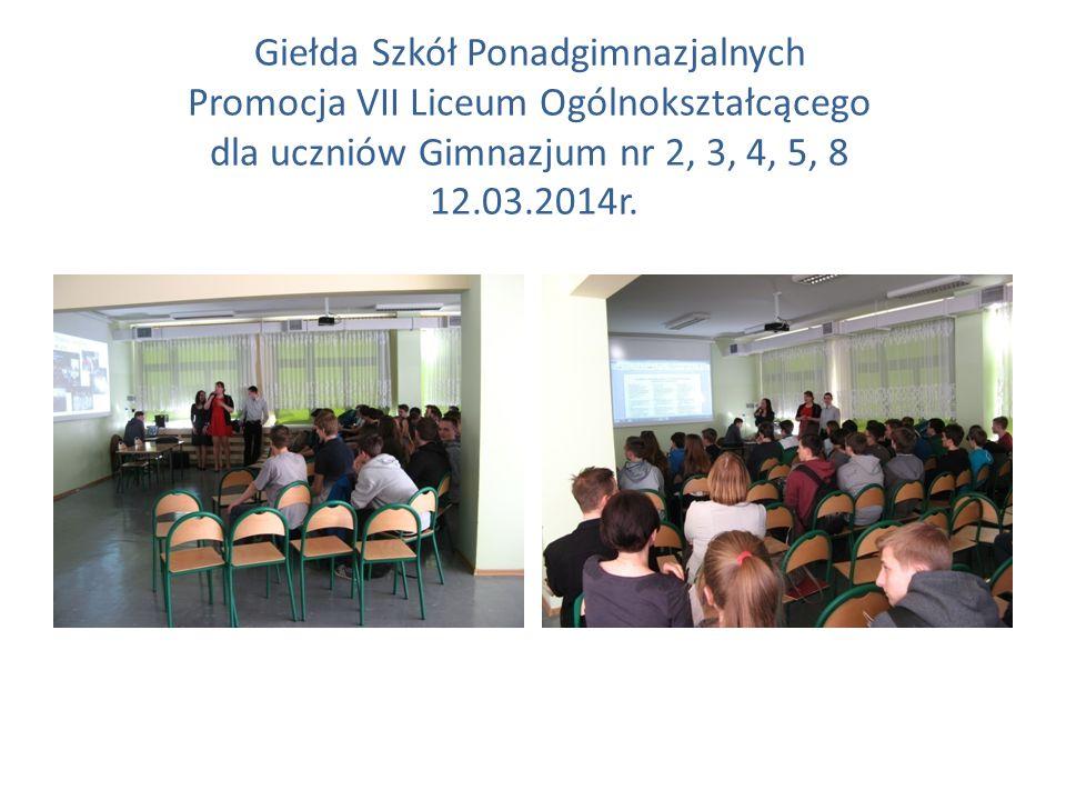 Giełda Szkół Ponadgimnazjalnych Promocja VII Liceum Ogólnokształcącego dla uczniów Gimnazjum nr 2, 3, 4, 5, 8 12.03.2014r.