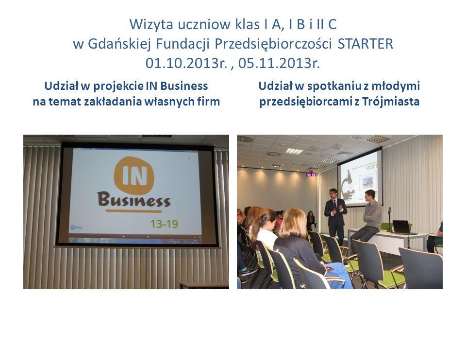 Wizyta uczniow klas I A, I B i II C w Gdańskiej Fundacji Przedsiębiorczości STARTER 01.10.2013r., 05.11.2013r. Udział w projekcie IN Business na temat