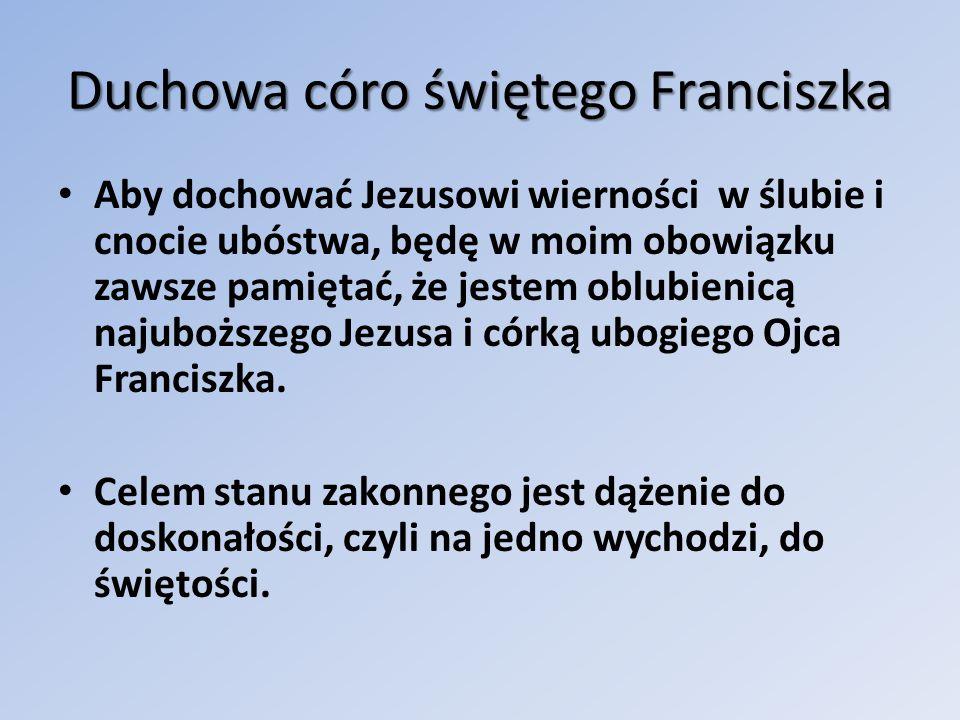 Duchowa córo świętego Franciszka Aby dochować Jezusowi wierności w ślubie i cnocie ubóstwa, będę w moim obowiązku zawsze pamiętać, że jestem oblubienicą najuboższego Jezusa i córką ubogiego Ojca Franciszka.