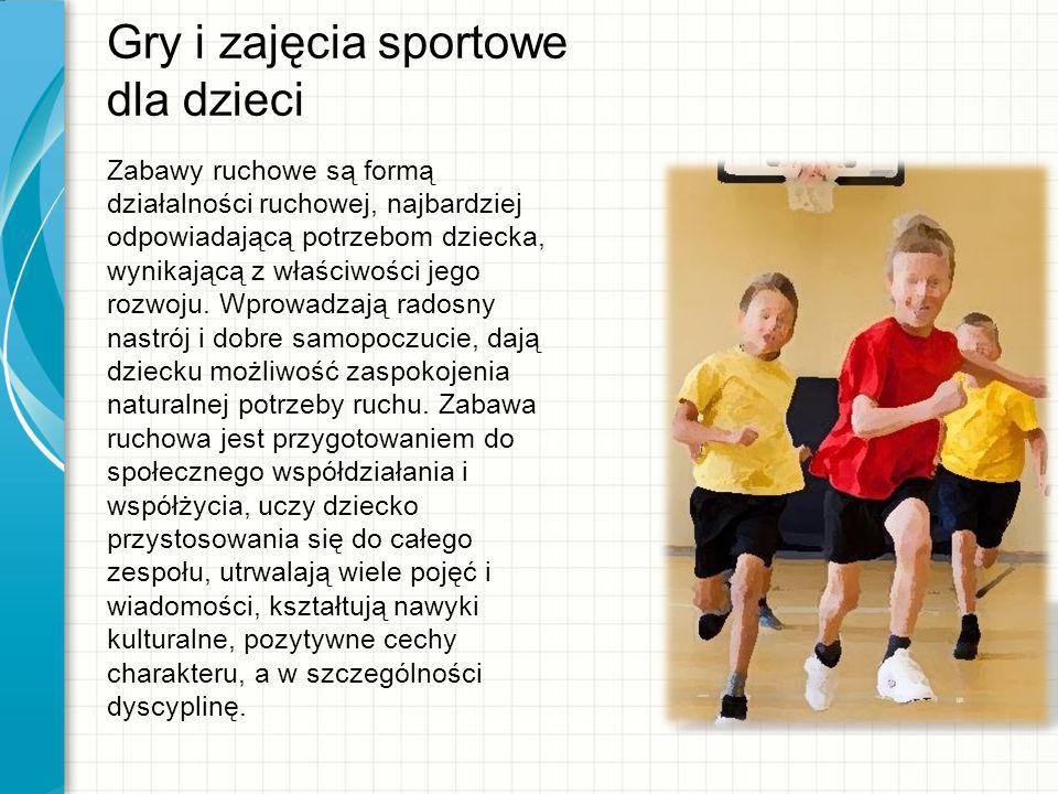 Gry i zajęcia sportowe dla dzieci Zabawy ruchowe są formą działalności ruchowej, najbardziej odpowiadającą potrzebom dziecka, wynikającą z właściwości