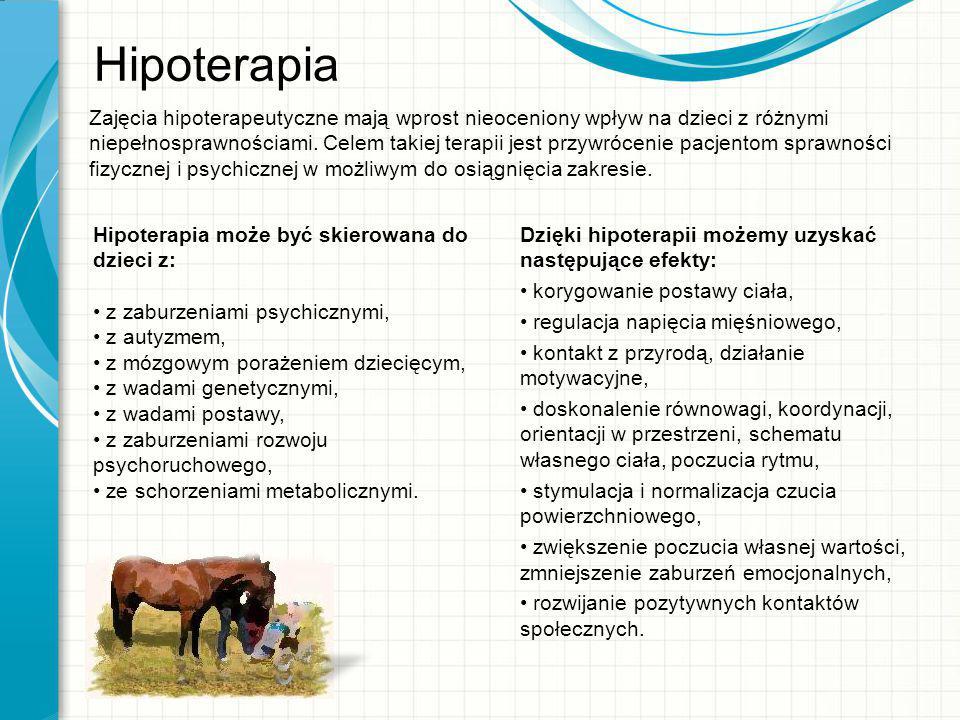 Hipoterapia Hipoterapia może być skierowana do dzieci z: z zaburzeniami psychicznymi, z autyzmem, z mózgowym porażeniem dziecięcym, z wadami genetyczn