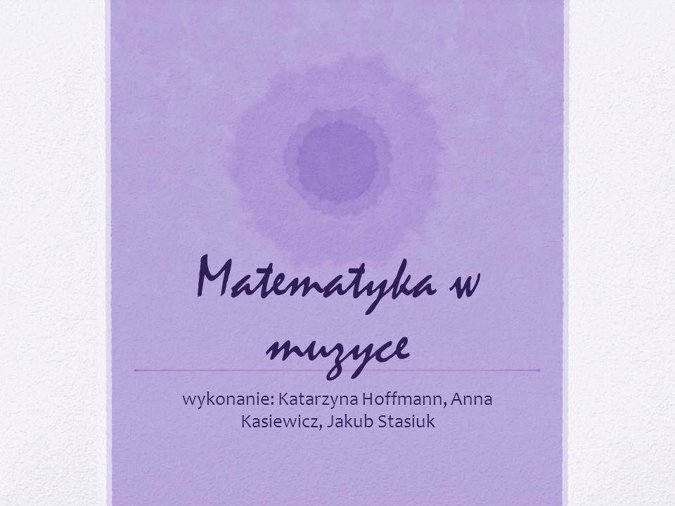 Matematyka w muzyce wykonanie: Katarzyna Hoffmann, Anna Kasiewicz, Jakub Stasiuk