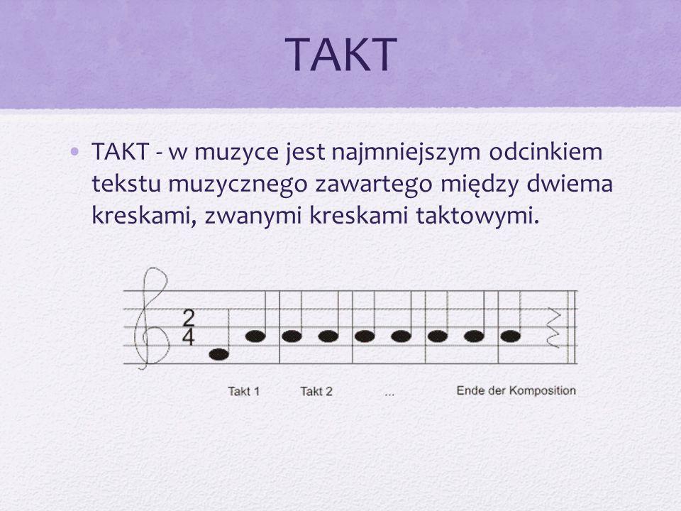 TAKT TAKT - w muzyce jest najmniejszym odcinkiem tekstu muzycznego zawartego między dwiema kreskami, zwanymi kreskami taktowymi.