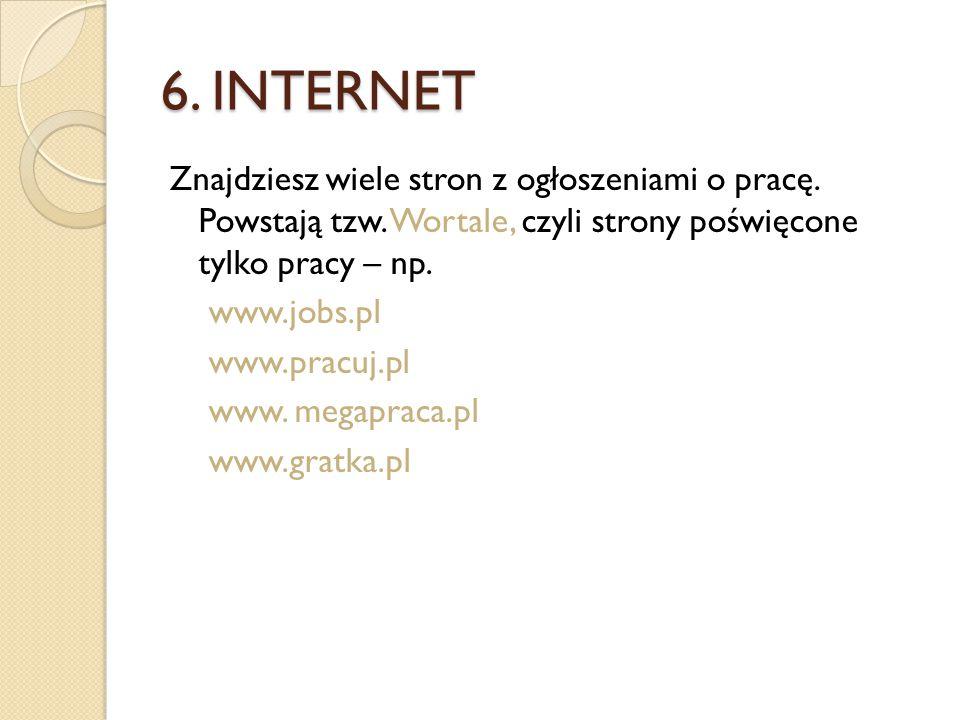 6. INTERNET Znajdziesz wiele stron z ogłoszeniami o pracę. Powstają tzw. Wortale, czyli strony poświęcone tylko pracy – np. www.jobs.pl www.pracuj.pl