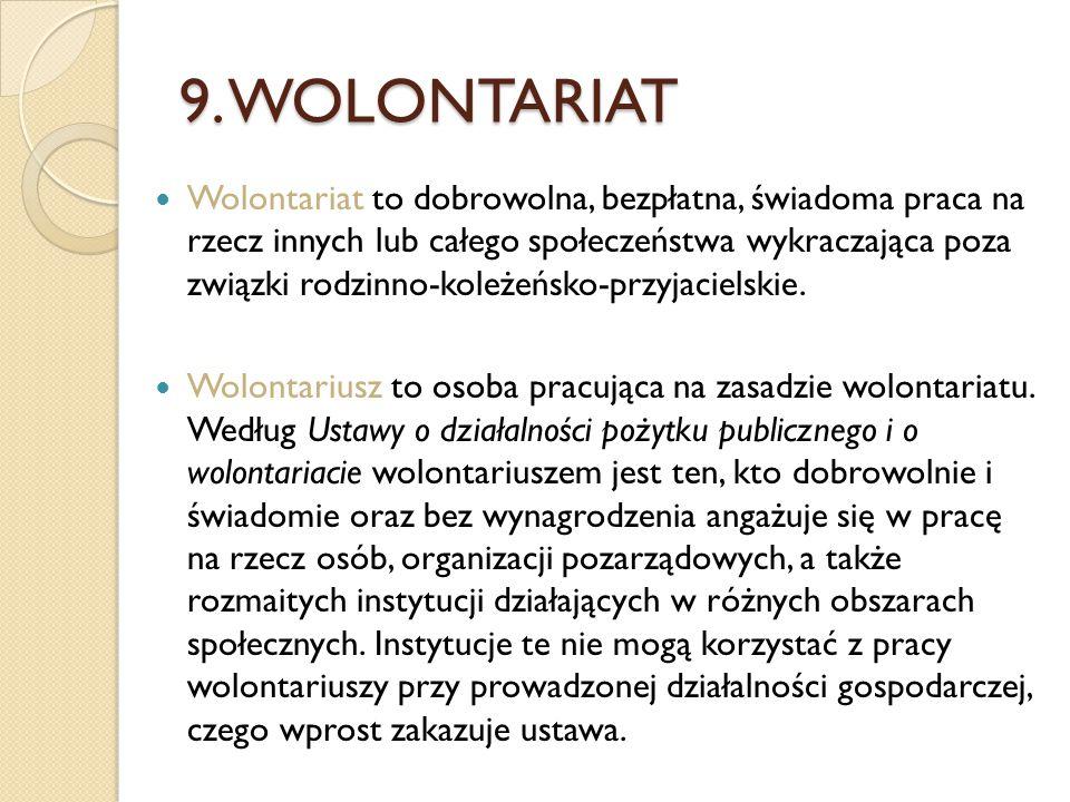 9. WOLONTARIAT Wolontariat to dobrowolna, bezpłatna, świadoma praca na rzecz innych lub całego społeczeństwa wykraczająca poza związki rodzinno-koleże