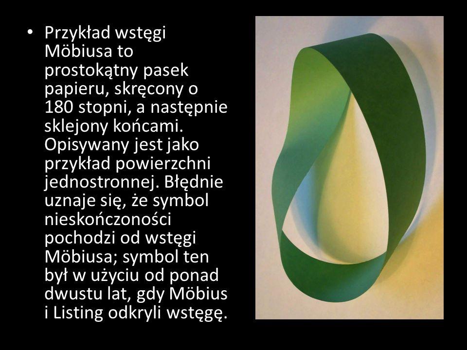 Przykład wstęgi Möbiusa to prostokątny pasek papieru, skręcony o 180 stopni, a następnie sklejony końcami. Opisywany jest jako przykład powierzchni je