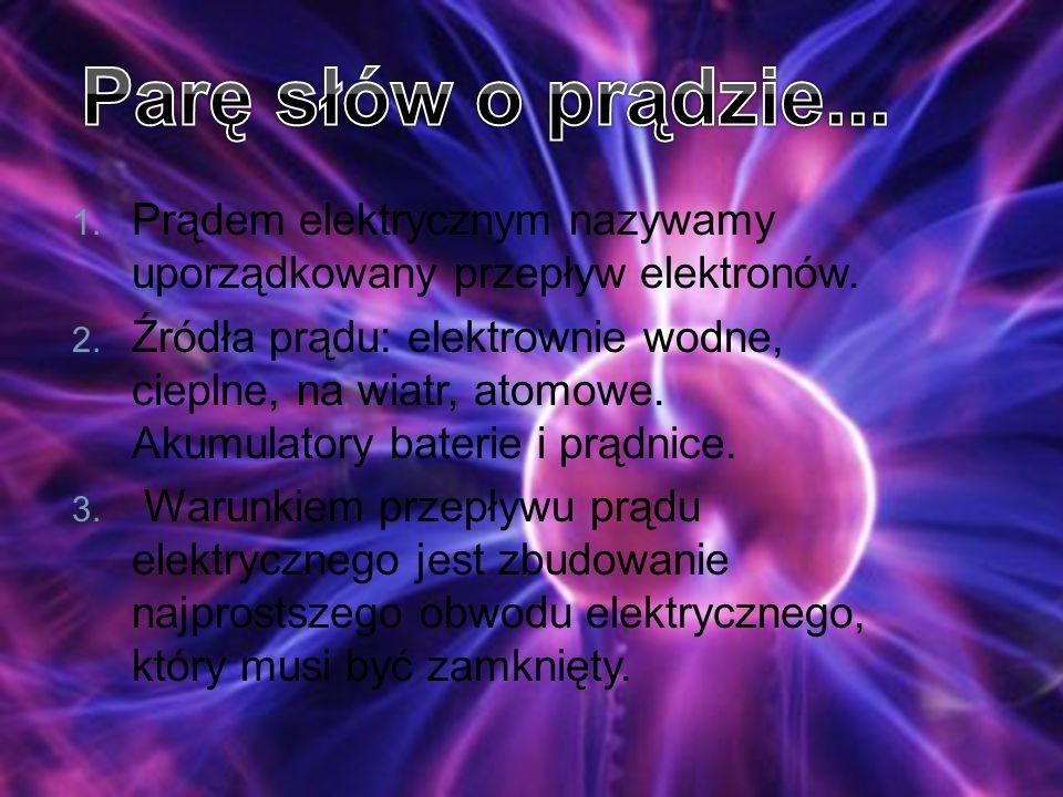1. Prądem elektrycznym nazywamy uporządkowany przepływ elektronów. 2. Źródła prądu: elektrownie wodne, cieplne, na wiatr, atomowe. Akumulatory baterie