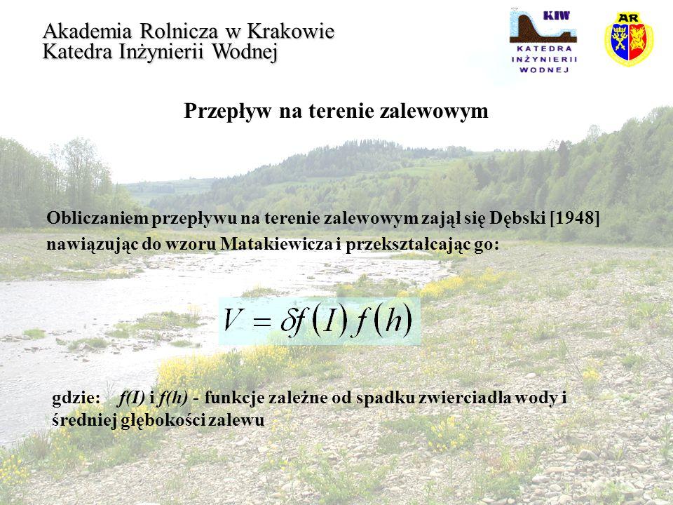 Przepływ na terenie zalewowym Akademia Rolnicza w Krakowie Katedra Inżynierii Wodnej Każdemu z pięciu rodzajów terenów zalewowych odpowiada inna krzywa zależności  =f(h): - I - wyrównane tereny w bezpośrednim sąsiedztwie koryt, wartość maksymalna  =1,45, - II- odkryte łąki, rzeka meandrująca do 30%,  do 1,33, - III- odkryte łąki, rzeka mało meandrująca,  do 1,13, - IV- tereny mniej równe, lekkie zadrzewienie,  do 0,88, - V- tereny bardzo nierówne, częściowo zabudowane lub gęsto porośnięte drzewami,  do 0,54