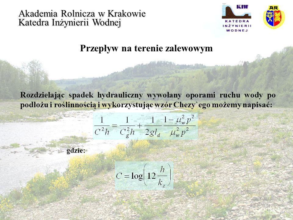 Przepływ na terenie zalewowym Akademia Rolnicza w Krakowie Katedra Inżynierii Wodnej W okresie najintensywniejszej wegetacji roślin, w trakcie wezbrania, wartości szorstkości bezwzględnej k z, dla podłoża wynoszące zazwyczaj około 0,07m, mogą osiągnąć 0,75m i na skutek zamulenia maleją w trakcie obniżania się wezbrania.