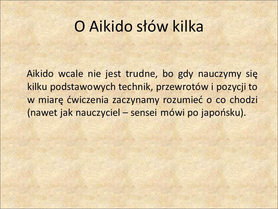 O Aikido słów kilka Aikido wcale nie jest trudne, bo gdy nauczymy się kilku podstawowych technik, przewrotów i pozycji to w miarę ćwiczenia zaczynamy