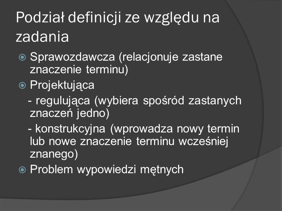 Podział definicji ze względu na zadania  Sprawozdawcza (relacjonuje zastane znaczenie terminu)  Projektująca - regulująca (wybiera spośród zastanych