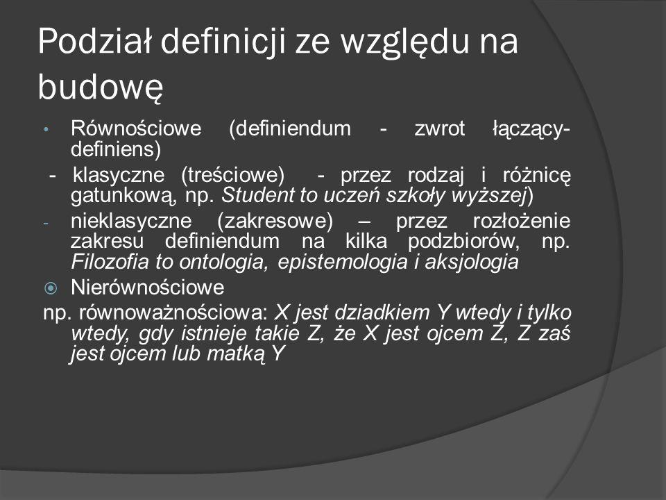 Podział definicji ze względu na budowę Równościowe (definiendum - zwrot łączący- definiens) - klasyczne (treściowe) - przez rodzaj i różnicę gatunkową
