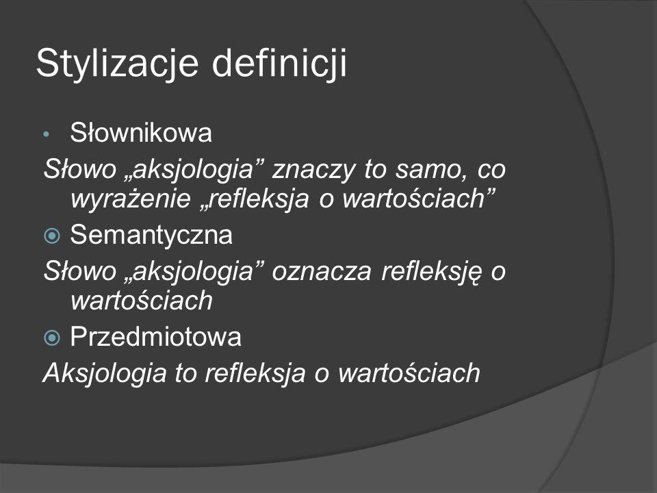 """Stylizacje definicji Słownikowa Słowo """"aksjologia"""" znaczy to samo, co wyrażenie """"refleksja o wartościach""""  Semantyczna Słowo """"aksjologia"""" oznacza ref"""