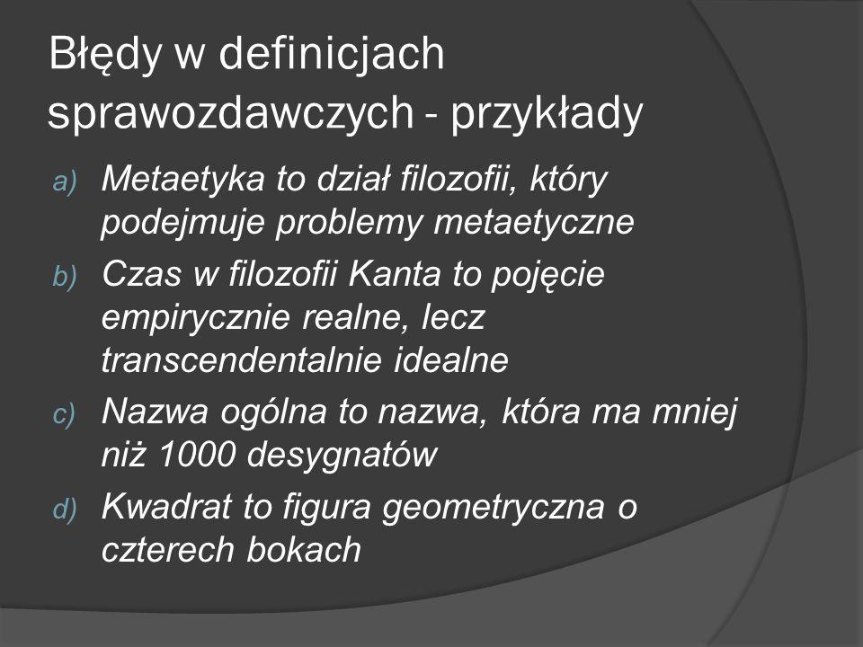 Błędy w definicjach sprawozdawczych - przykłady a) Metaetyka to dział filozofii, który podejmuje problemy metaetyczne b) Czas w filozofii Kanta to poj