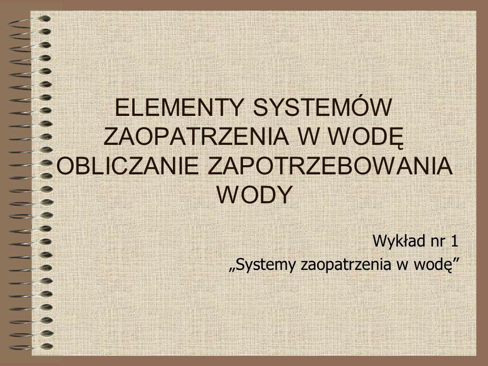 """ELEMENTY SYSTEMÓW ZAOPATRZENIA W WODĘ OBLICZANIE ZAPOTRZEBOWANIA WODY Wykład nr 1 """"Systemy zaopatrzenia w wodę"""""""