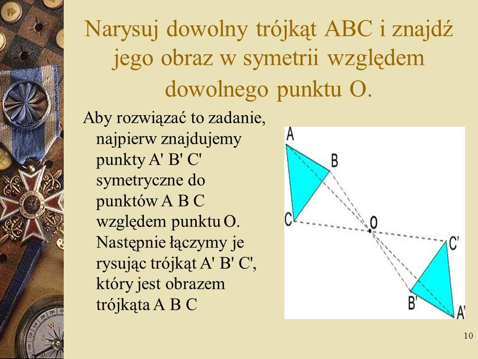 10 Narysuj dowolny trójkąt ABC i znajdź jego obraz w symetrii względem dowolnego punktu O. Aby rozwiązać to zadanie, najpierw znajdujemy punkty A' B'