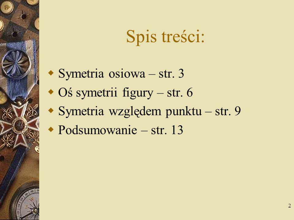 2 Spis treści:  Symetria osiowa – str. 3  Oś symetrii figury – str. 6  Symetria względem punktu – str. 9  Podsumowanie – str. 13