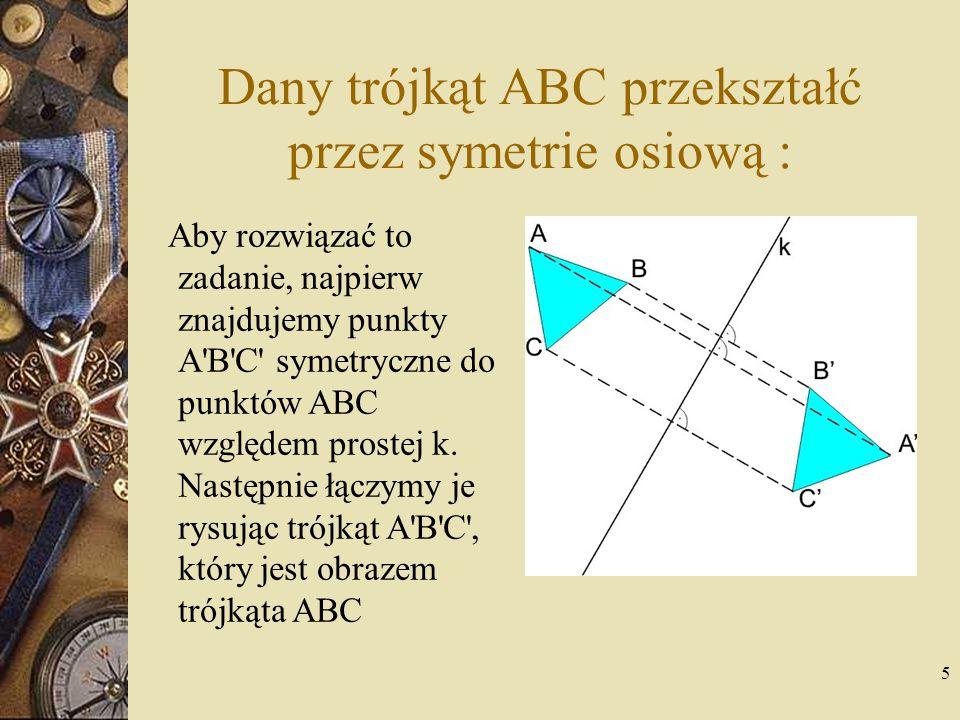 5 Dany trójkąt ABC przekształć przez symetrie osiową : Aby rozwiązać to zadanie, najpierw znajdujemy punkty A'B'C' symetryczne do punktów ABC względem