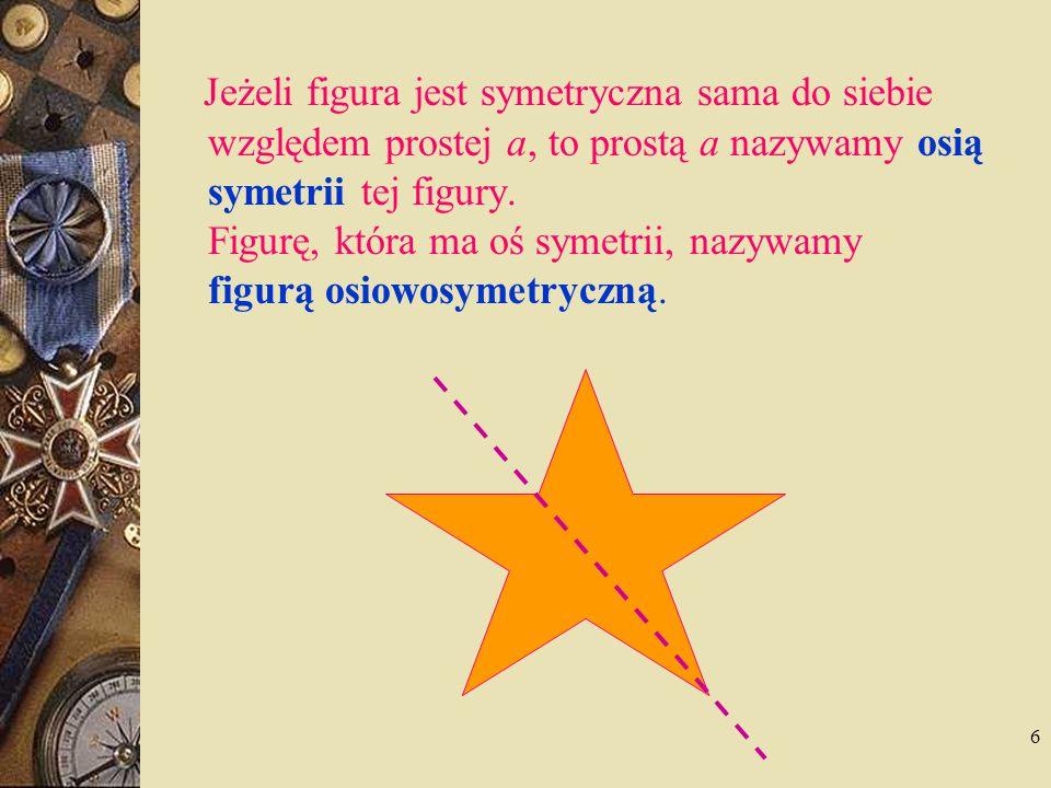 6 Jeżeli figura jest symetryczna sama do siebie względem prostej a, to prostą a nazywamy osią symetrii tej figury. Figurę, która ma oś symetrii, nazyw