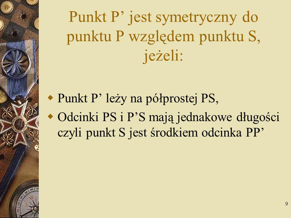 9 Punkt P' jest symetryczny do punktu P względem punktu S, jeżeli:  Punkt P' leży na półprostej PS,  Odcinki PS i P'S mają jednakowe długości czyli
