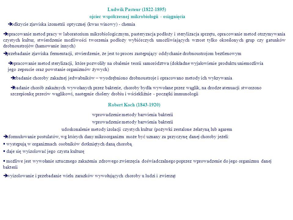 Ludwik Pasteur (1822-1895) ojciec współczesnej mikrobiologii - osiągnięcia  odkrycie zjawiska izometrii optycznej (kwas winowy) - chemia  opracowanie metod pracy w laboratorium mikrobiologicznym, pasteryzacja podłoży i sterylizacja sprzętu, opracowanie metod otrzymywania czystych kultur, stwierdzenie możliwości tworzenia podłoży wybiórczych umożliwiających wzrost tylko określonych grup czy gatunków drobnoustrojów (hamowanie innych)  przebadanie zjawiska fermentacji, stwierdzenie, że jest to proces zastępujący oddychanie drobnoustrojom beztlenowym  opracowanie metod sterylizacji, które pozwoliły na obalenie teorii samorództwa (dokładne wyjałowienie produktu uniemożliwia jego zepsucie oraz powstanie organizmów żywych)  zbadanie choroby zakaźnej jedwabników – wyodrębniono drobnoustroje i opracowano metody ich wykrywania  badanie chorób zakaźnych wywołanych przez bakterie, choroby bydła wywołane przez wąglik, na drodze atenuacji stworzono szczepionkę przeciw wąglikowi, następnie cholery drobiu i wściekliźnie - początki immunologii Robert Koch (1843-1920) wprowadzenie metody barwienia bakterii udoskonalenie metody izolacji czystych kultur (pożywki zestalone żelatyną lub agarem  sformułowanie postulatów, wg których dany mikroorganizm może być uznany za przyczynę danej choroby jeżeli:  występują w organizmach osobników dotkniętych daną chorobą  daje się wyizolować jego czysta kulturę  możliwe jest wywołanie sztucznego zakażenia zdrowego zwierzęcia doświadczalnego poprzez wprowadzenie do jego organizmu danej bakterii  wyizolowanie i przebadanie wielu zarazków wywołujących choroby u ludzi i zwierząt