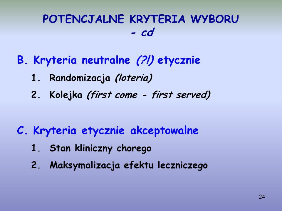 24 POTENCJALNE KRYTERIA WYBORU - cd B. Kryteria neutralne (?!) etycznie 1.Randomizacja (loteria) 2.Kolejka (first come - first served) C. Kryteria ety