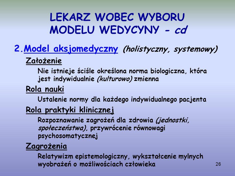 26 LEKARZ WOBEC WYBORU MODELU WEDYCYNY - cd 2.Model aksjomedyczny (holistyczny, systemowy) Założenie Nie istnieje ściśle określona norma biologiczna,
