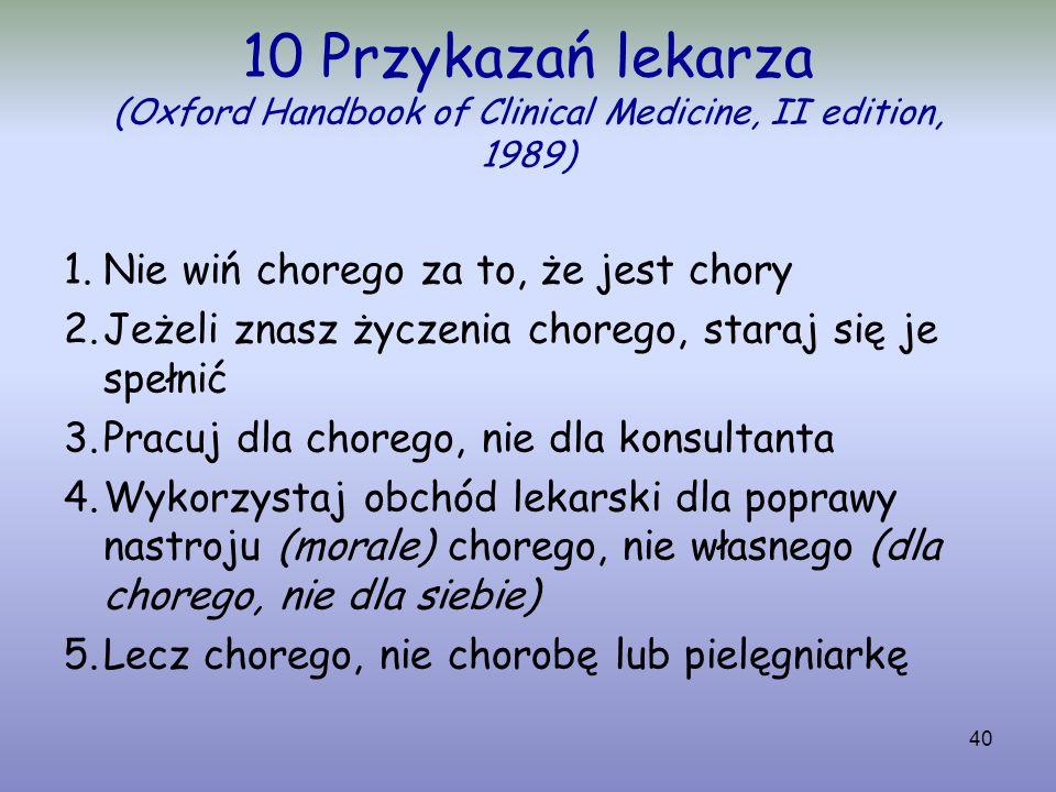 40 10 Przykazań lekarza (Oxford Handbook of Clinical Medicine, II edition, 1989) 1.Nie wiń chorego za to, że jest chory 2.Jeżeli znasz życzenia choreg