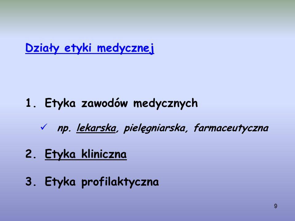 9 Działy etyki medycznej 1.Etyka zawodów medycznych np. lekarska, pielęgniarska, farmaceutyczna 2.Etyka kliniczna 3.Etyka profilaktyczna